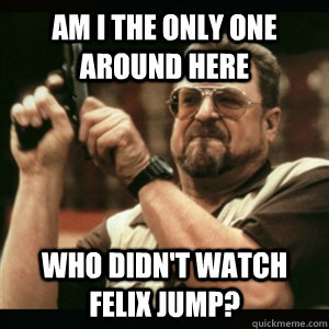 am i the only one around here who didnt watch felix jump - Am I The Only One Round Here