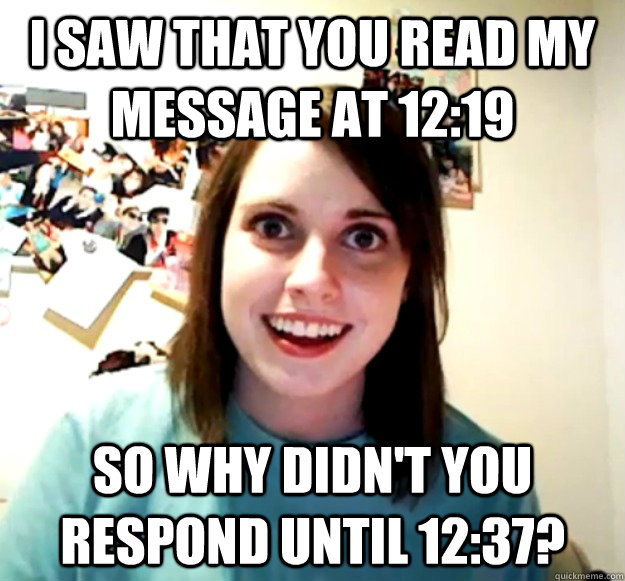 i saw that you read my message at 1219 so why didnt you re - Overly Attached Girlfriend