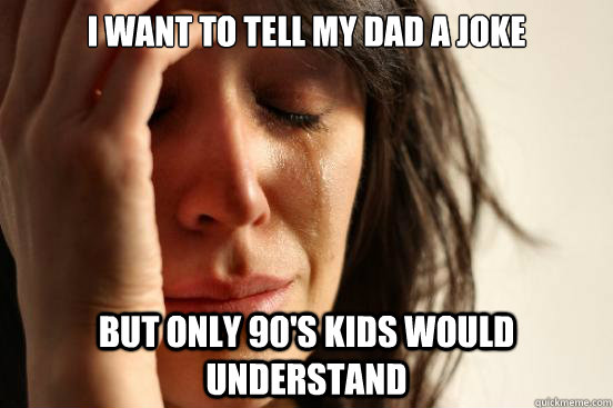 i want to tell my dad a joke but only 90s kids would unders - First World Problems