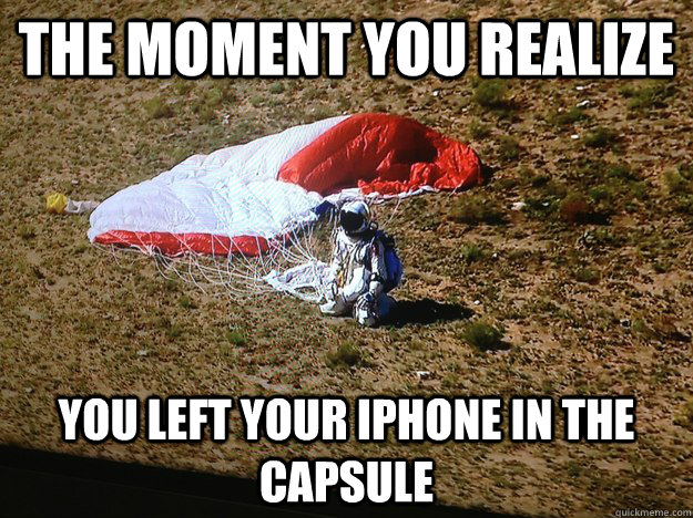 the moment you realize you left your iphone in the capsule -