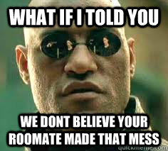 what if i told you we dont believe your roomate made that me - what if i told you