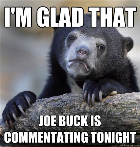 im glad that joe buck is commentating tonight - Confession Bear