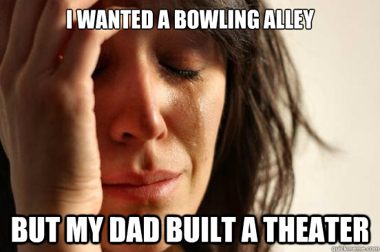 i wanted a bowling alley but my dad built a theater - First World Problems