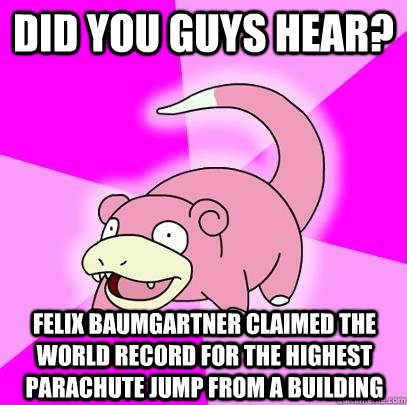 did you guys hear felix baumgartner claimed the world recor - Slowpoke