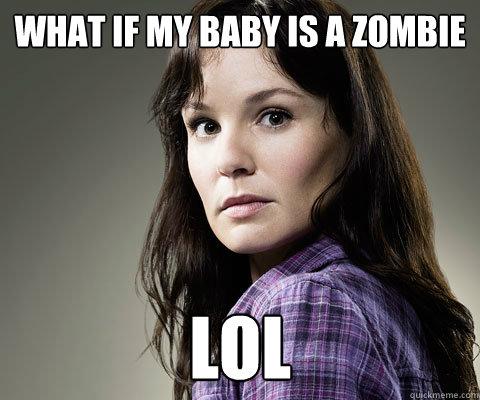 what if my baby is a zombie lol - Stupid Lori