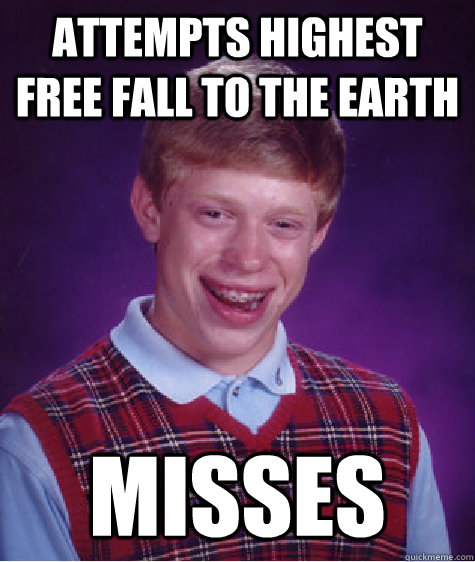 attempts highest free fall to the earth misses - Bad Luck Brian