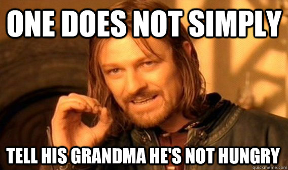 one does not simply tell his grandma hes not hungry - One Does Not Simply