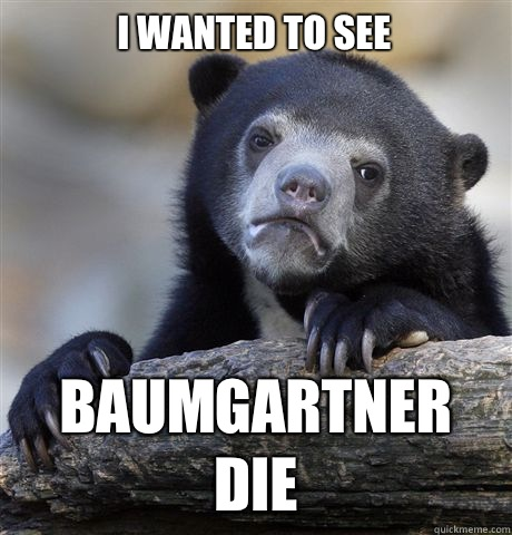 I wanted to see Baumgartner die - Confession Bear