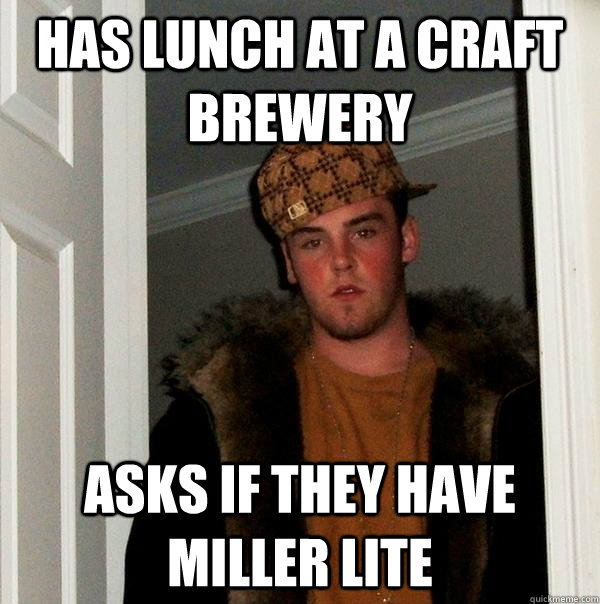 has lunch at a craft brewery asks if they have miller lite - Scumbag Steve
