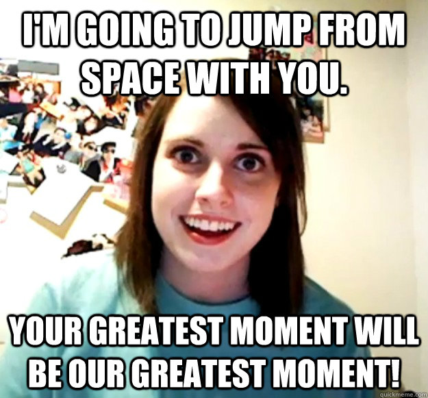 im going to jump from space with you your greatest moment  - Overly Attached Girlfriend
