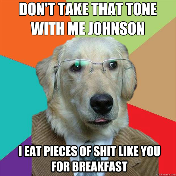 dont take that tone with me johnson i eat pieces of shit l - Business Dog
