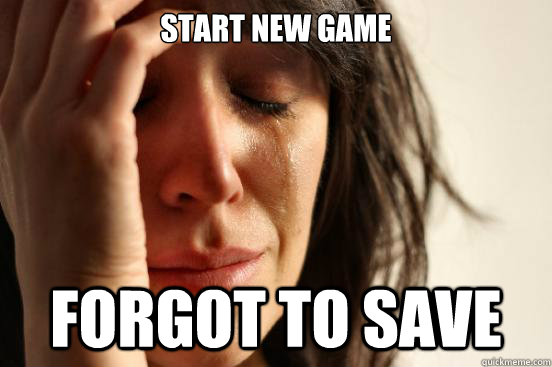 start new game forgot to save - First World Problems