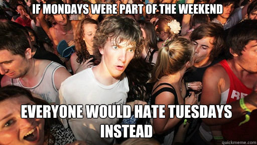 if mondays were part of the weekend everyone would hate tues - Sudden Clarity Clarence