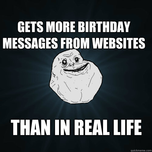 gets more birthday messages from websites than in real life - Forever Alone