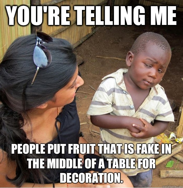 Youre telling me People put fruit that is fake in the middle - Skeptical Third World Kid