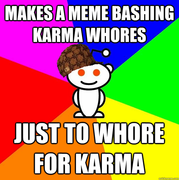 makes a meme bashing karma whores just to whore for karma  - Scumbag Redditor