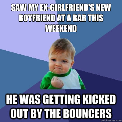 saw my exgirlfriends new boyfriend at a bar this weekend h - Success Kid