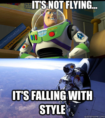 its not flying its falling with style - Felix is Buzz
