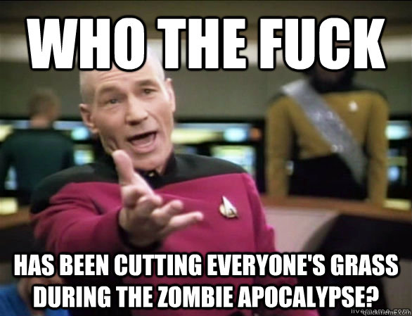 who the fuck has been cutting everyones grass during the zo - Annoyed Picard HD