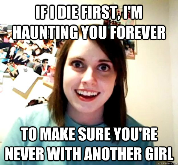 if i die first im haunting you forever to make sure youre - Overly Attached Girlfriend