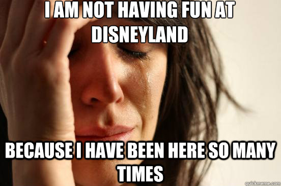 i am not having fun at disneyland because i have been here s - First World Problems