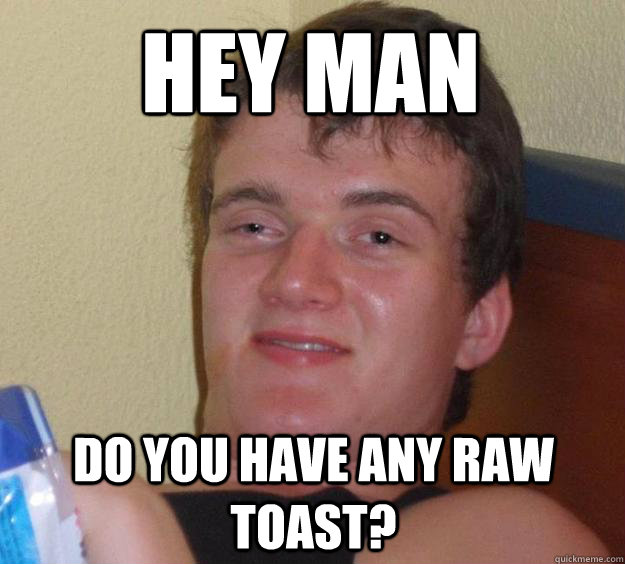 hey man do you have any raw toast - 10 Guy