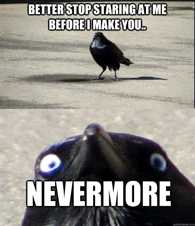 better stop staring at me before i make you nevermore -