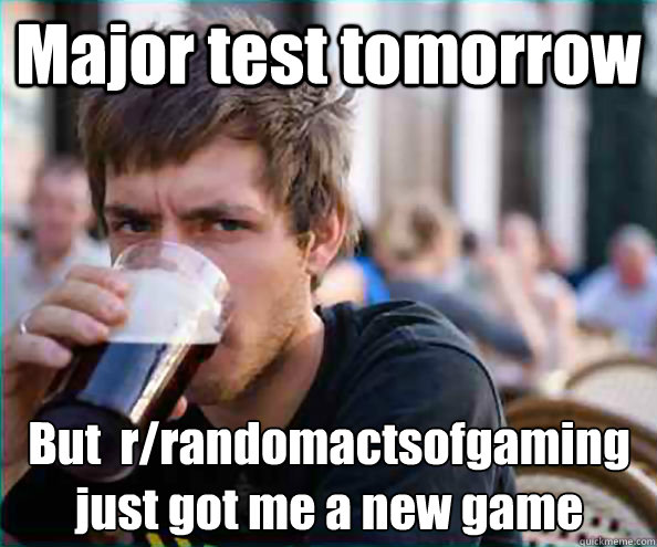 major test tomorrow but rrandomactsofgaming just got me a  - Lazy College Senior