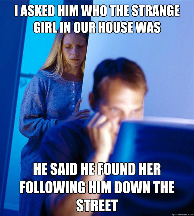 i asked him who the strange girl in our house was he said he - Redditors Wife