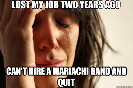 lost my job two years ago cant hire a mariachi band and qui - First World Problems