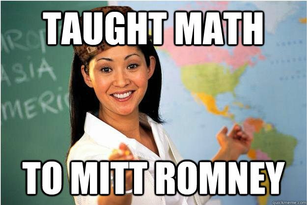 taught math to mitt romney - Scumbag Teacher