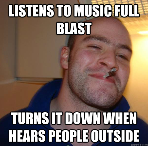 listens to music full blast turns it down when hears people - Good Guy Greg