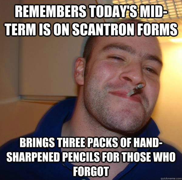 remembers todays midterm is on scantron forms brings three - Good Guy Greg