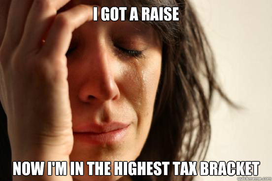 i got a raise now im in the highest tax bracket - First World Problems