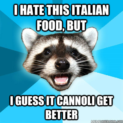 i hate this italian food but i guess it cannoli get better - Lame Pun Coon