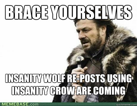 brace yourselves insanity wolf reposts using insanity crow  - BRACE YOURSELF
