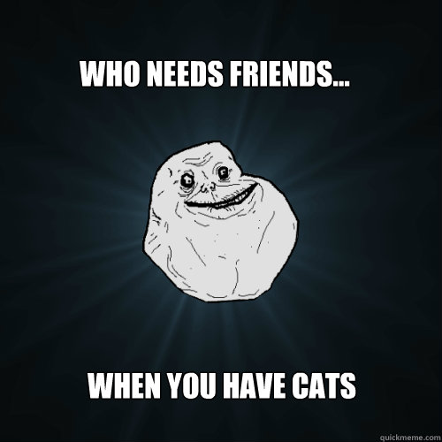 who needs friends when you have cats - Forever Alone