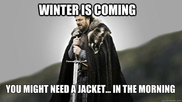 winter is coming you might need a jacket in the morning - Ned stark winter is coming