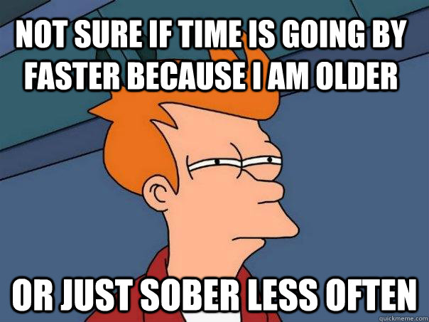 not sure if time is going by faster because i am older or j - Futurama Fry