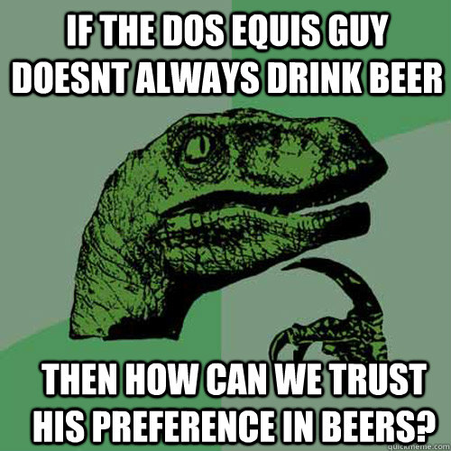 if the dos equis guy doesnt always drink beer then how can w - Philosoraptor