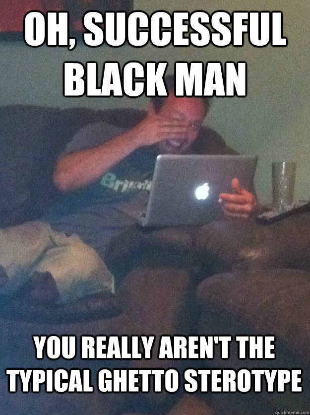 oh successful black man you really arent the typical ghett - MEME DAD