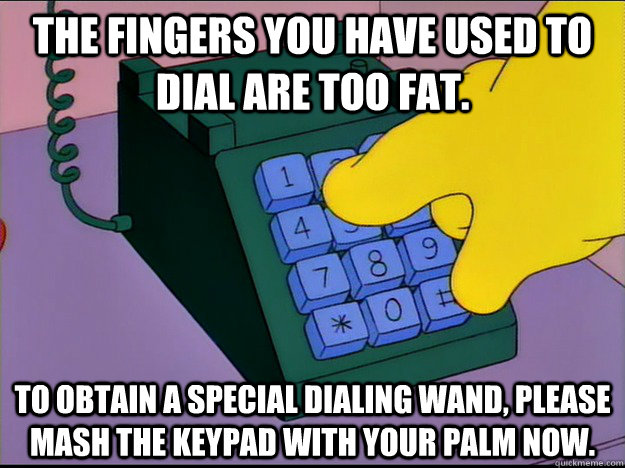 the fingers you have used to dial are too fat to obtain a s -