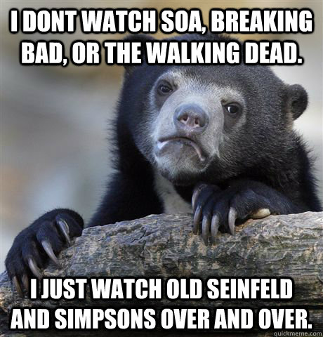 i dont watch soa breaking bad or the walking dead i just  - Confession Bear