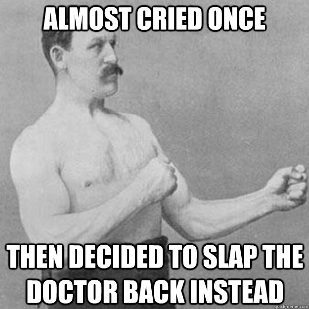 almost cried once then decided to slap the doctor back inste - overly manly man