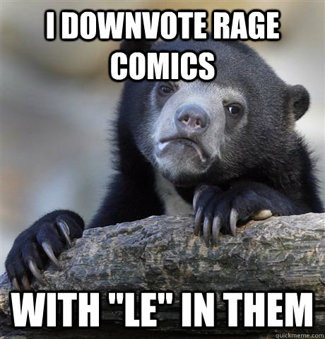 i downvote rage comics with le in them - Confession Bear