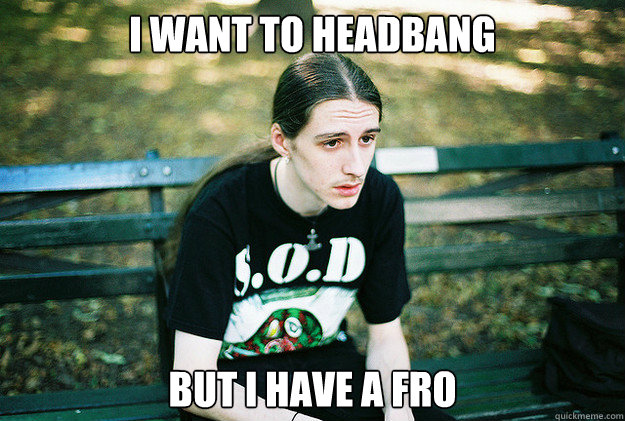i want to headbang but i have a fro  - First World Metal Problems
