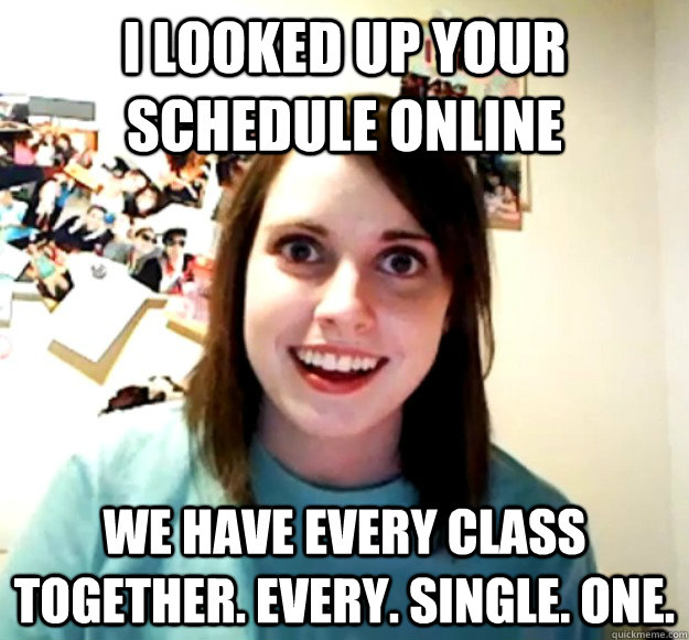 i looked up your schedule online we have every class togethe - Overly Attached Girlfriend