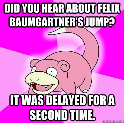 did you hear about felix baumgartners jump it was delayed  - Slowpoke