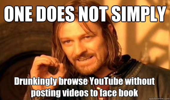 one does not simply drunkingly browse youtube without postin - One Does Not Simply