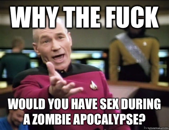 Why the fuck Would you have sex during a zombie apocalypse - Annoyed Picard HD
